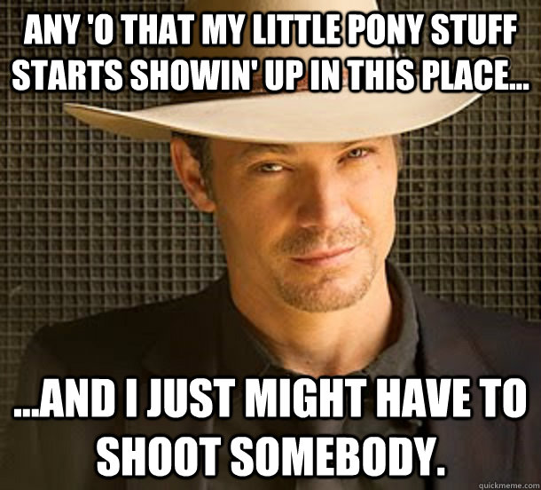 Any 'o that my little pony stuff starts showin' up in this place... ...and I just might have to shoot somebody.