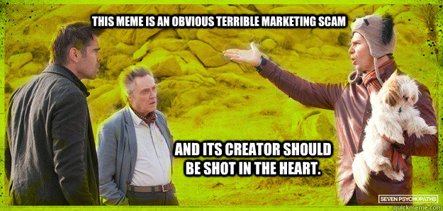 THIS MEME IS AN OBVIOUS TERRIBLE MARKETING SCAM AND ITS CREATOR SHOULD BE SHOT IN THE HEART. - THIS MEME IS AN OBVIOUS TERRIBLE MARKETING SCAM AND ITS CREATOR SHOULD BE SHOT IN THE HEART.  Seven Psychopaths