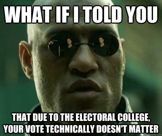 01718dbcaa3f5c24776e4b3d1e32dd6f603ee8f47767703fde2197ffb97e7178 what if i told you that due to the electoral college, your vote,Electoral College Memes