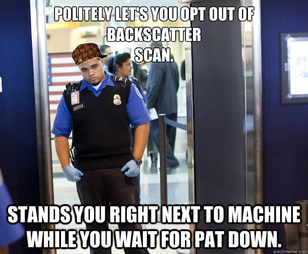 Politely let's you opt out of backscatter scan. Stands you right next to machine while you wait for pat down. - Politely let's you opt out of backscatter scan. Stands you right next to machine while you wait for pat down.  Scumbag TSA Agent