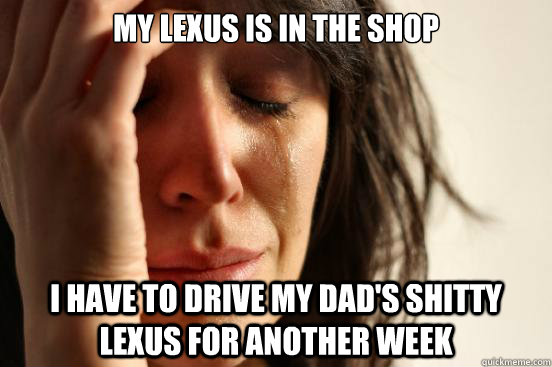 My lexus is in the shop i have to drive my dad's shitty lexus for another week - My lexus is in the shop i have to drive my dad's shitty lexus for another week  First World Problems