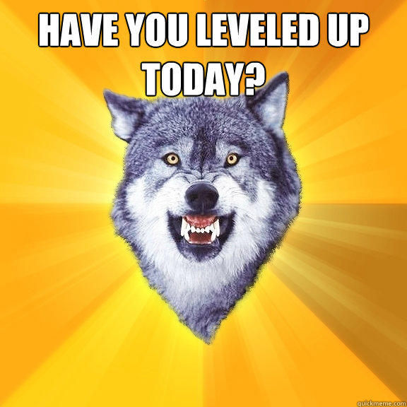 Have you leveled up today?  - Have you leveled up today?   Courage Wolf