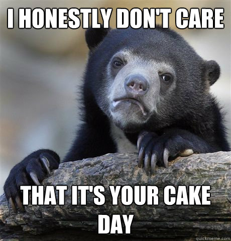 I honestly don't care that it's your cake day - I honestly don't care that it's your cake day  Confession Bear