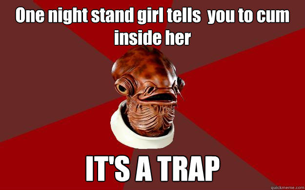 One night stand girl tells  you to cum inside her IT'S A TRAP