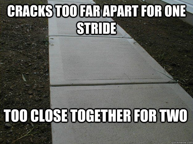 Cracks too far apart for one stride Too close together for two