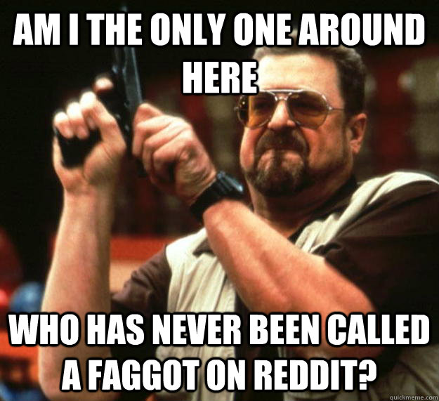 am I the only one around here Who has never been called a faggot on Reddit? - am I the only one around here Who has never been called a faggot on Reddit?  Angry Walter
