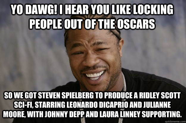 YO DAWG! I HEAR YOU LIKE locking people out of the OSCARS SO WE got steven SPIELBERG to produce a ridley scott sci-fi, STARRING LEONARDO DICAPRIO AND JULIANNE MOORE, WITH JOHNNY DEPP AND Laura Linney SUPPORTING.  - YO DAWG! I HEAR YOU LIKE locking people out of the OSCARS SO WE got steven SPIELBERG to produce a ridley scott sci-fi, STARRING LEONARDO DICAPRIO AND JULIANNE MOORE, WITH JOHNNY DEPP AND Laura Linney SUPPORTING.   Xzibit meme
