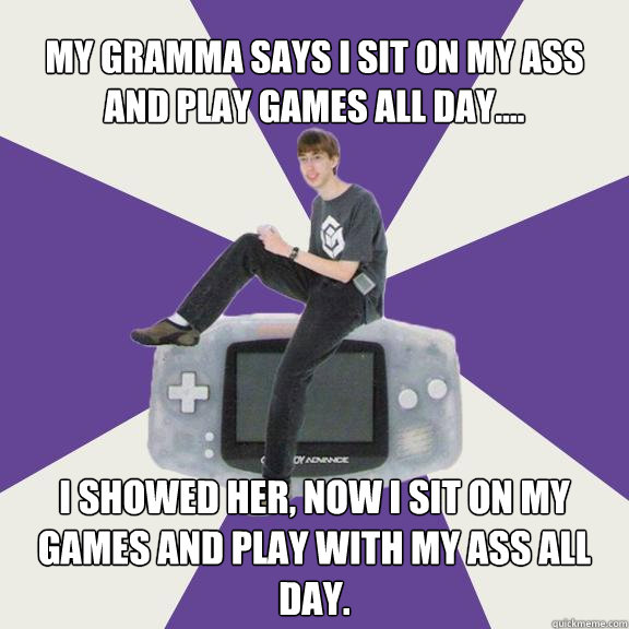 my gramma says i sit on my ass and play games all day.... i showed her, now i sit on my games and play with my ass all day.  Nintendo Norm