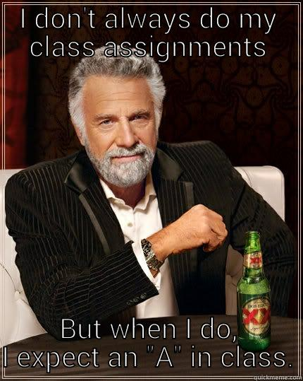 I DON'T ALWAYS DO MY CLASS ASSIGNMENTS BUT WHEN I DO, I EXPECT AN