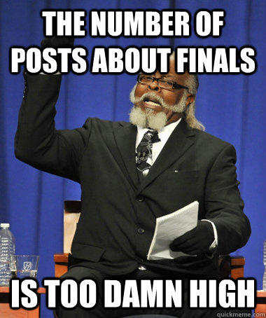 The number of posts about finals is too damn high - The number of posts about finals is too damn high  The Rent Is Too Damn High