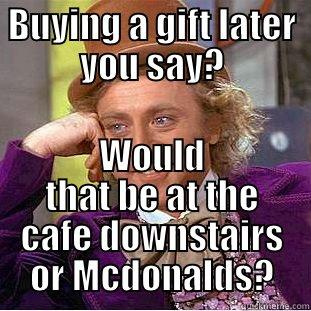 BUYING A GIFT LATER YOU SAY? WOULD THAT BE AT THE CAFE DOWNSTAIRS OR MCDONALDS? Condescending Wonka