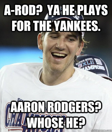 A-Rod?  Ya he plays for the yankees. Aaron Rodgers?  Whose he?  Eli Manning You Mad