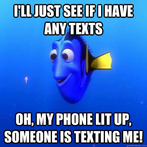 I'll Just see if I have any texts Oh, my phone lit up, someone is texting me! - I'll Just see if I have any texts Oh, my phone lit up, someone is texting me!  dory