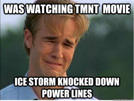 Was watching TMNT  movie Ice Storm knocked down power lines - Was watching TMNT  movie Ice Storm knocked down power lines  1990s Problems