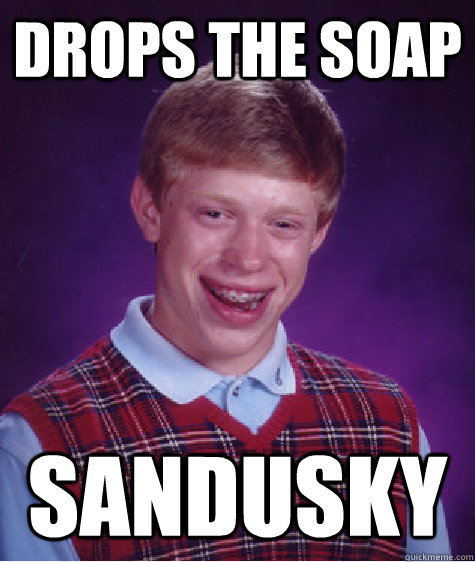 drops the soap sandusky - drops the soap sandusky  Bad Luck Brian