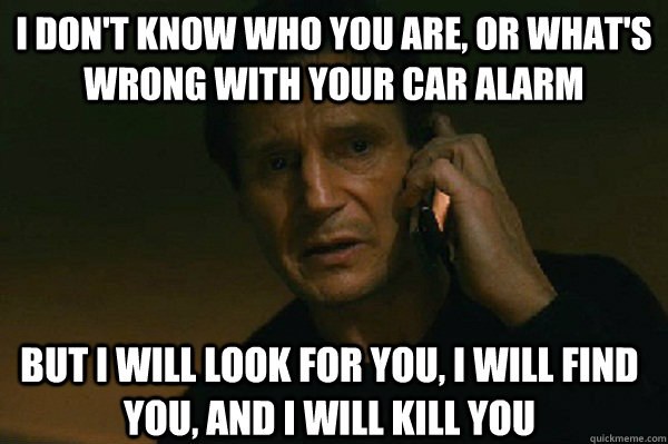 I don't know who you are, or what's wrong with your car alarm But I will look for you, I will find you, and i will kill you  Liam Neeson Taken