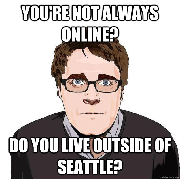 You're not always online? Do you live outside of seattle? - You're not always online? Do you live outside of seattle?  Always Online Adam Orth