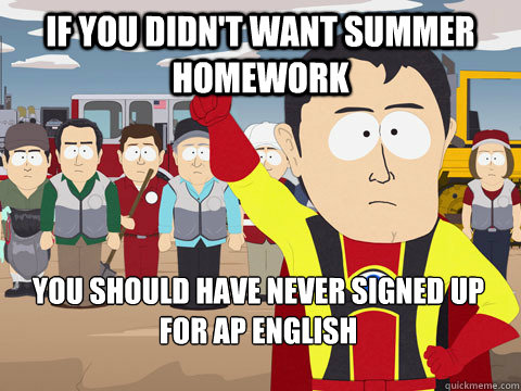 if you didn't want summer homework you should have never signed up for AP English - if you didn't want summer homework you should have never signed up for AP English  Captain Hindsight