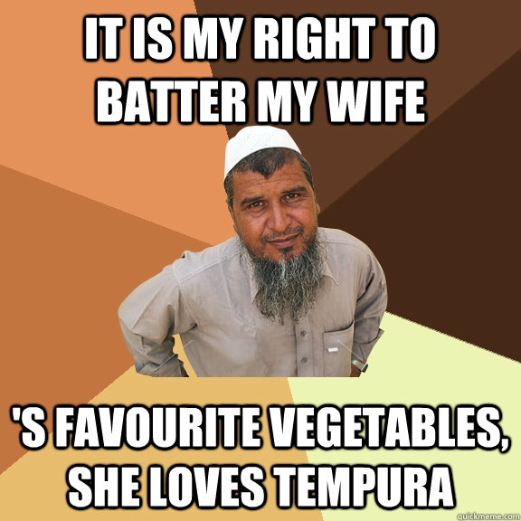 It is my right to batter my wife 's favourite vegetables, she loves tempura - It is my right to batter my wife 's favourite vegetables, she loves tempura  Ordinary Muslim Man