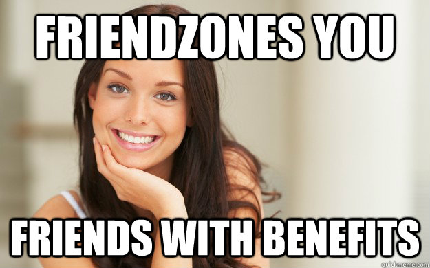 friendzones you friends with benefits - friendzones you friends with benefits  Good Girl Gina