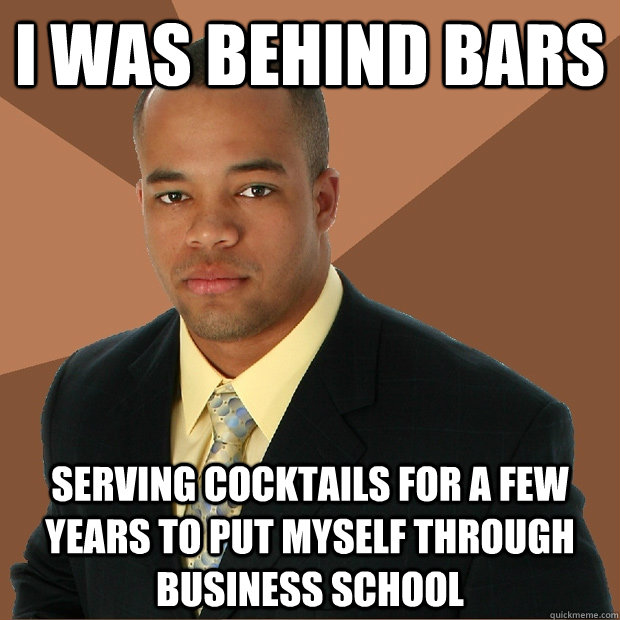 I was behind bars serving cocktails for a few years to put myself through business school - I was behind bars serving cocktails for a few years to put myself through business school  Successful Black Man
