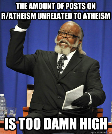 the amount of posts on r/atheism unrelated to atheism is too damn high - the amount of posts on r/atheism unrelated to atheism is too damn high  The Rent Is Too Damn High