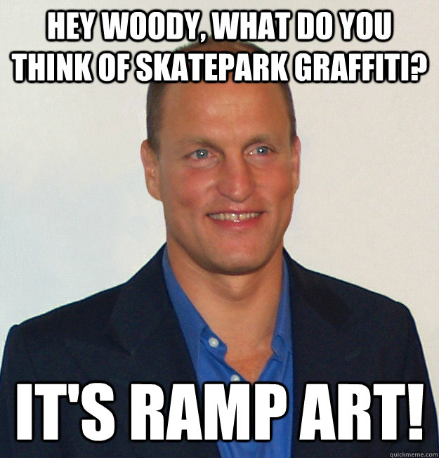 Hey Woody, what do you think of skatepark graffiti? It's Ramp Art!  Scumbag Woody Harrelson