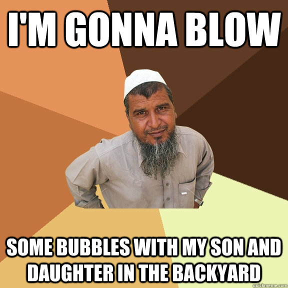 I'm gonna blow some bubbles with my son and daughter in the backyard - I'm gonna blow some bubbles with my son and daughter in the backyard  Ordinary Muslim Man