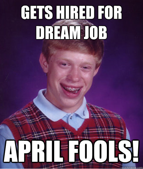 gets hired for dream job april fools! - gets hired for dream job april fools!  Bad Luck Brian