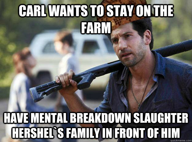 Carl wants to stay on the farm    Have mental breakdown slaughter Hershel`s family in front of him