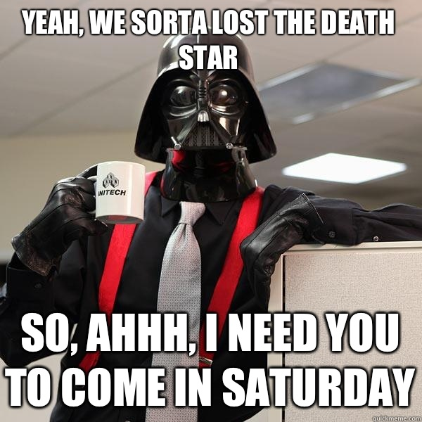Yeah, we sorta lost the Death Star so, ahhh, I need you to come in Saturday