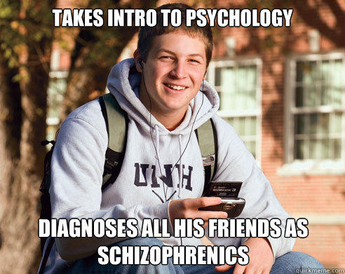 takes intro to psychology diagnoses all his friends as schizophrenics - takes intro to psychology diagnoses all his friends as schizophrenics  College Freshman