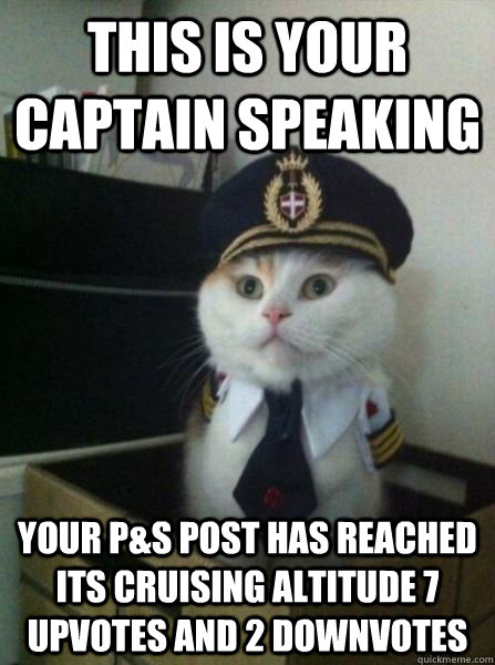 This is your captain speaking Your P&S post has reached its cruising altitude 7 upvotes and 2 downvotes
