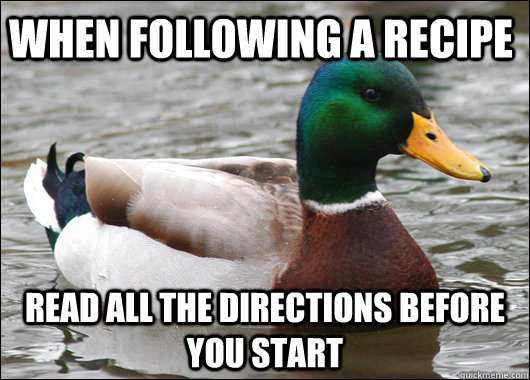 When following a recipe read all the directions before you start - When following a recipe read all the directions before you start  Actual Advice Mallard