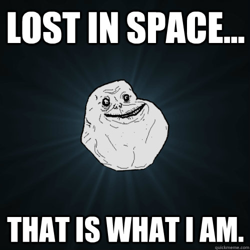 lost in space... that is what i am. - lost in space... that is what i am.  Forever Alone