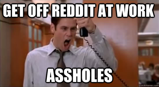 GET OFF REDDIT AT WORK ASSHOLEs
