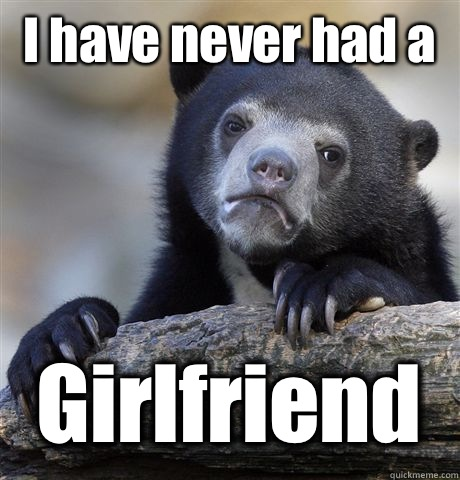 I have never had a  Girlfriend  - I have never had a  Girlfriend   Confession Bear