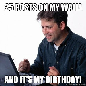 25 posts on my wall! And it's my birthday!  Lonely Computer Guy