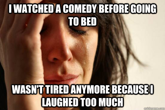 I watched a comedy before going to bed wasn't tired anymore because i laughed too much - I watched a comedy before going to bed wasn't tired anymore because i laughed too much  First World Problems
