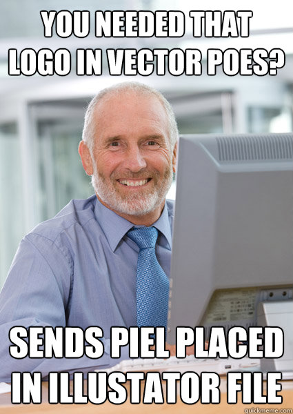 You needed that logo in vector poes? Sends piel placed in illustator file - You needed that logo in vector poes? Sends piel placed in illustator file  Scumbag Client