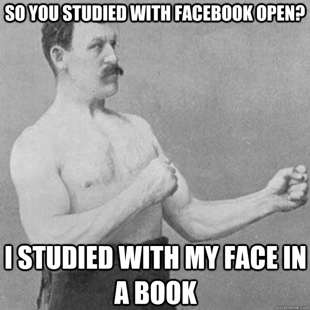 So you studied with facebook open? I studied with my face in a book - So you studied with facebook open? I studied with my face in a book  overly manly man
