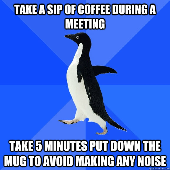 Take a sip of coffee during a meeting Take 5 minutes put down the mug to avoid making any noise - Take a sip of coffee during a meeting Take 5 minutes put down the mug to avoid making any noise  Socially Awkward Penguin