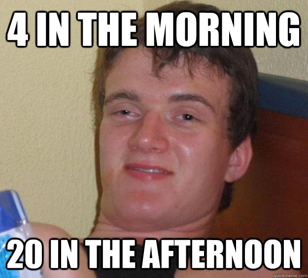 4 in the morning 20 in the afternoon - 4 in the morning 20 in the afternoon  10 Guy