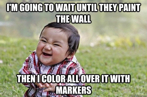 I'm going to wait until they paint the wall THen i color all over it with markers  Evil Toddler