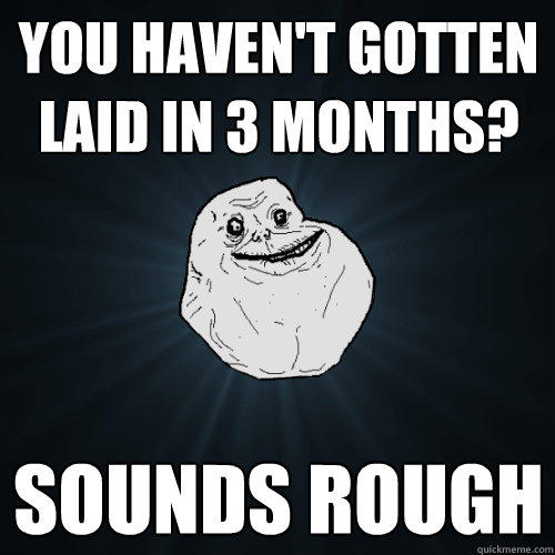you haven't gotten laid in 3 months? sounds rough  Forever Alone