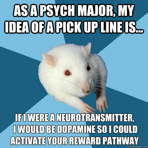 As a psych major, my idea of a pick up line is... If I were a neurotransmitter,  I would be dopamine so I could activate your reward pathway