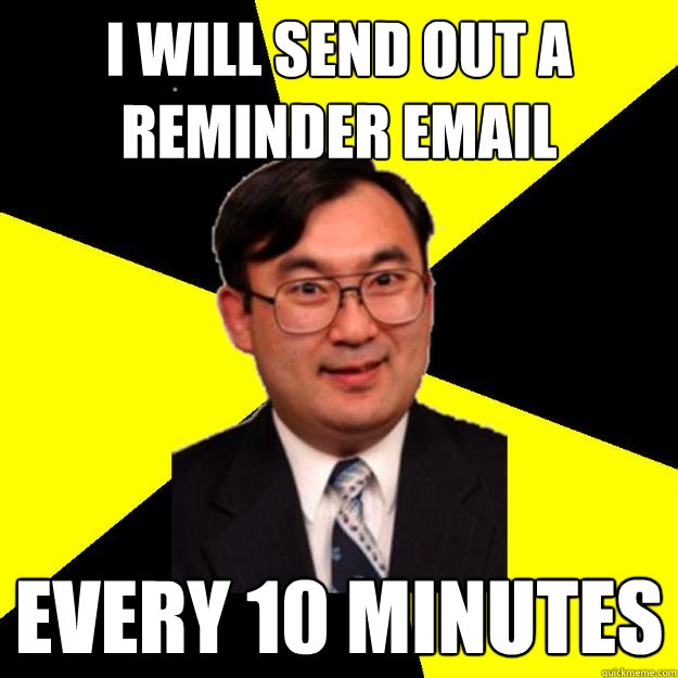 I will send out a reminder email Every 10 minutes