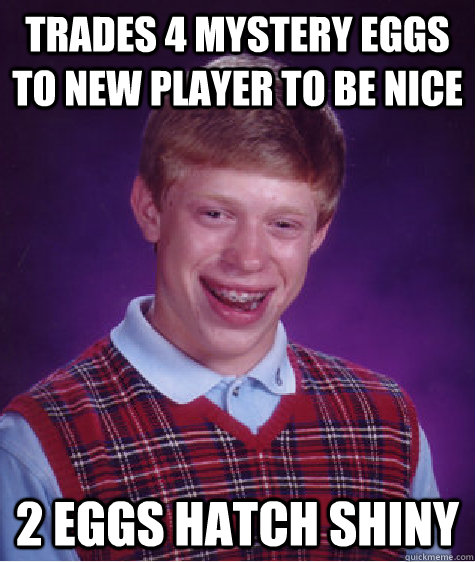 trades 4 mystery eggs to new player to be nice 2 eggs hatch shiny - trades 4 mystery eggs to new player to be nice 2 eggs hatch shiny  Bad Luck Brian
