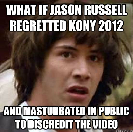 What if jason russell regretted kony 2012 and masturbated in public to discredit the video - What if jason russell regretted kony 2012 and masturbated in public to discredit the video  conspiracy keanu
