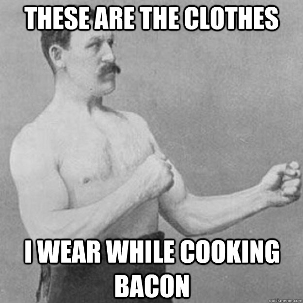These are the clothes I wear while cooking bacon - These are the clothes I wear while cooking bacon  overly manly man
